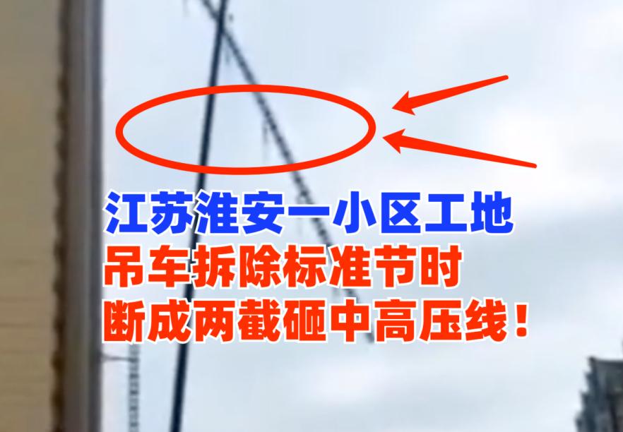 惊心动魄!江苏淮安一工地吊车进行拆除作业时断裂砸中高压线!