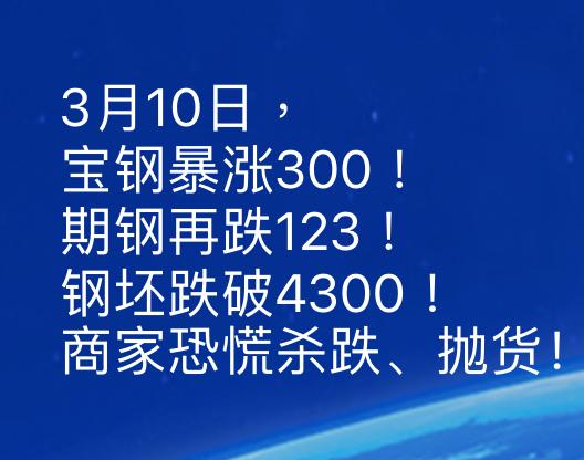 3月10日,宝钢暴涨300!期钢再跌123!钢坯跌破4300!商家恐慌杀跌、抛货!