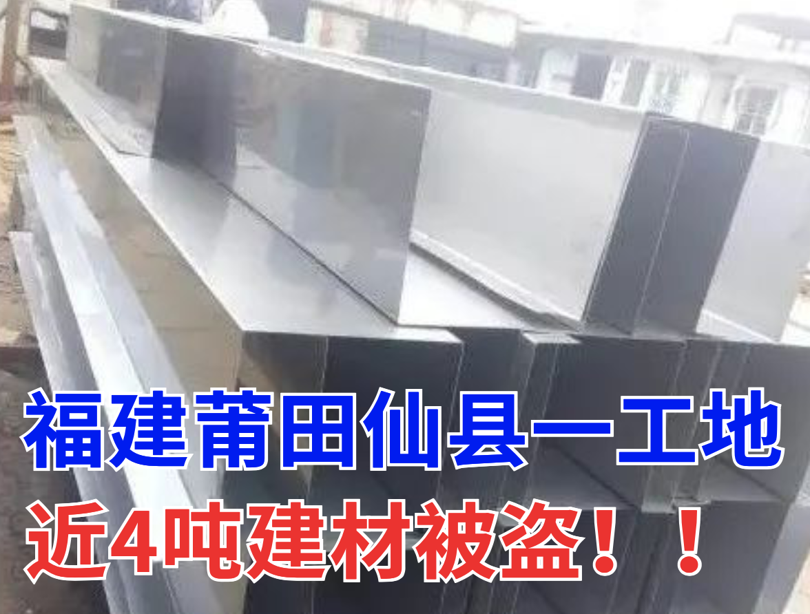 猖狂!福建莆田一工地近4吨建材被盗!如何确保施工财产安全?