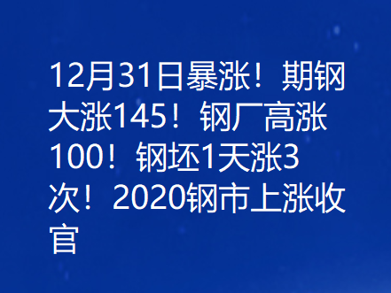 12月31日暴涨!期钢大涨145!钢厂高涨100!钢坯1天涨3次!2020钢市上涨收官!
