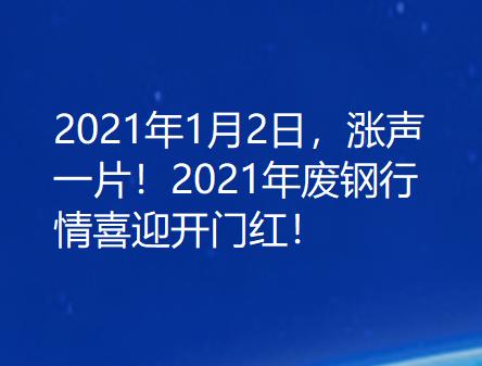 2021年1月2日,涨声一片!2021年废钢行情喜迎开门红!