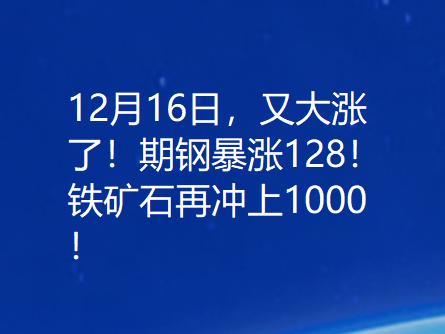 12月16日,又大涨了!期钢暴涨128!铁矿石再冲上1000!