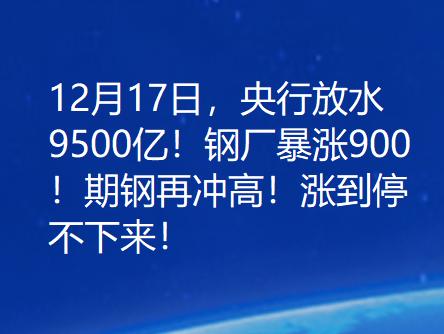 12月17日,央行放水9500亿!钢厂暴涨900!期钢再冲高!涨到停不下来!