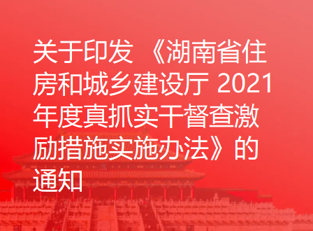 关于印发 《湖南省住房和城乡建设厅 2021 年度真抓实干督查激励措施实施办法》的通知