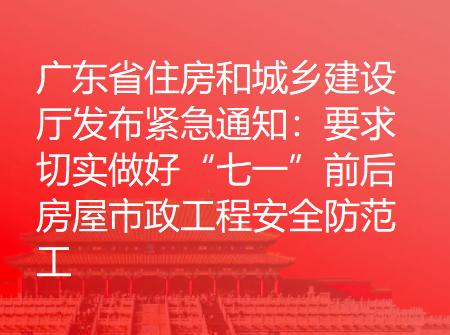 """广东省住房和城乡建设厅发布紧急通知:要求切实做好""""七一""""前后房屋市政工程安全防范工作"""