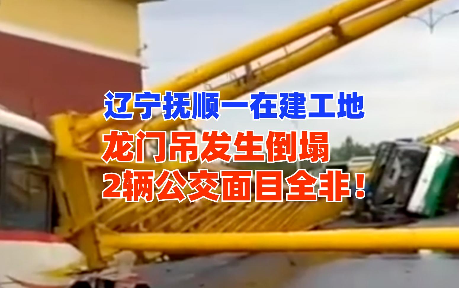 辽宁抚顺一在建工地龙门吊倒塌砸瘪2台公交车!累计损失超百万!