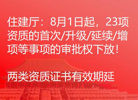 住建厅:8月1日起,23项资质的首次/升级/延续/增项等事项的审批权下放!两类资质证书有效期延长