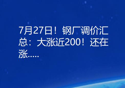 7月27日  钢厂调价汇总:大涨近200!还在涨.....