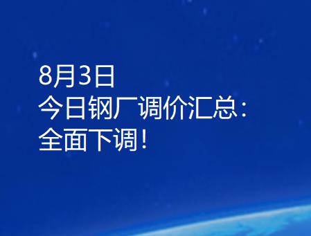 8月3日 今日钢厂调价汇总:全面下调!