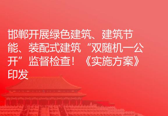 """邯郸开展绿色建筑、建筑节能、装配式建筑""""双随机一公开""""监督检查!《实施方案》印发"""