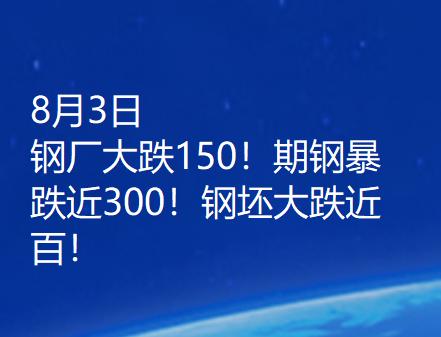 8月3日  钢厂大跌150!期钢暴跌近300!钢坯大跌近百!