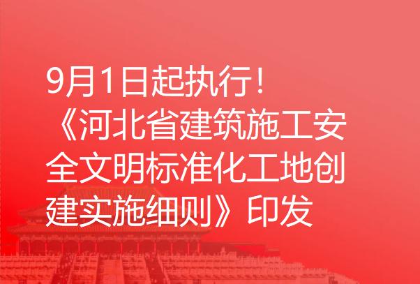 9月1日起执行!《河北省建筑施工安全文明标准化工地创建实施细则》印发